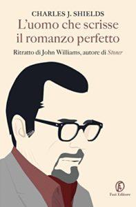 Charles J. Shields L'uomo che scrisse il romanzo perfetto -Ritratto di John Williams, autore di Stoner Fazi Editore - 2016