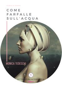 Come farfalle sull'acqua di Monica Tedeschi Letteratura Alternativa Edizioni - 2018