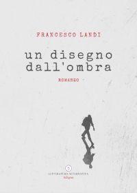 Un disegno dall'ombra - Letteratura Alternativa Edizioni - 2020 è il secondo romanzo di Roberto Landi